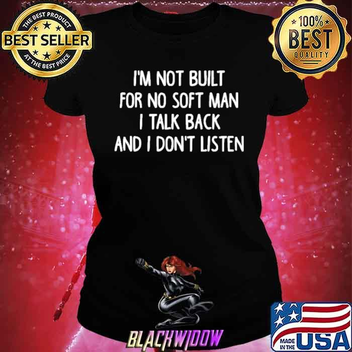 Im not built for no soft man I talk back and I dont listen Ladies tee
