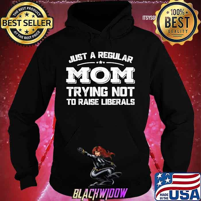 Just A Regular Mom Trying Not To Raise Liberals Shirt Hoodie