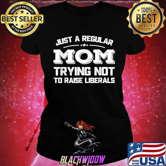 Just A Regular Mom Trying Not To Raise Liberals Shirt Ladies tee
