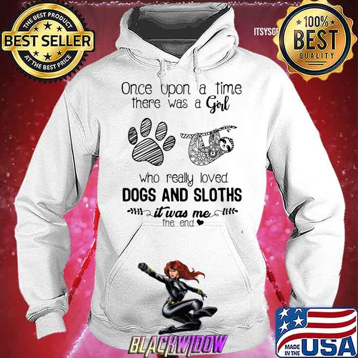 Once Upon A Time There Was A Girl Who Really Loved Dogs And Sloths IT Was Me The End Shirt Hoodie
