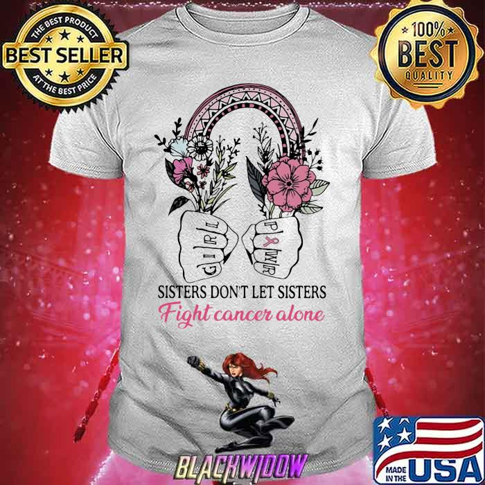 Sisters Don't Let Sisters Fight Cancer Alone Flower Shirt