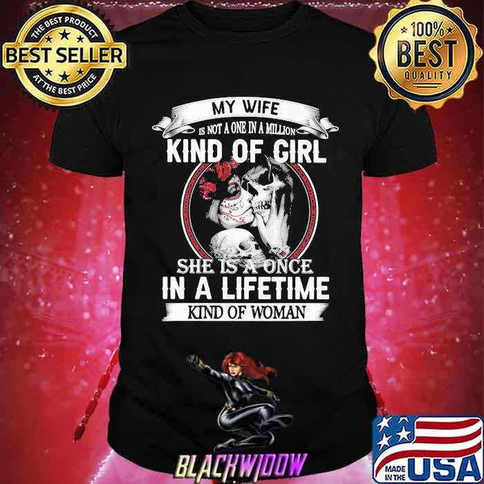 My Wife Isn't A One In A Million Kind Of Girl She is A Once In A Lifetime Kind Of Woman Skull Shirt