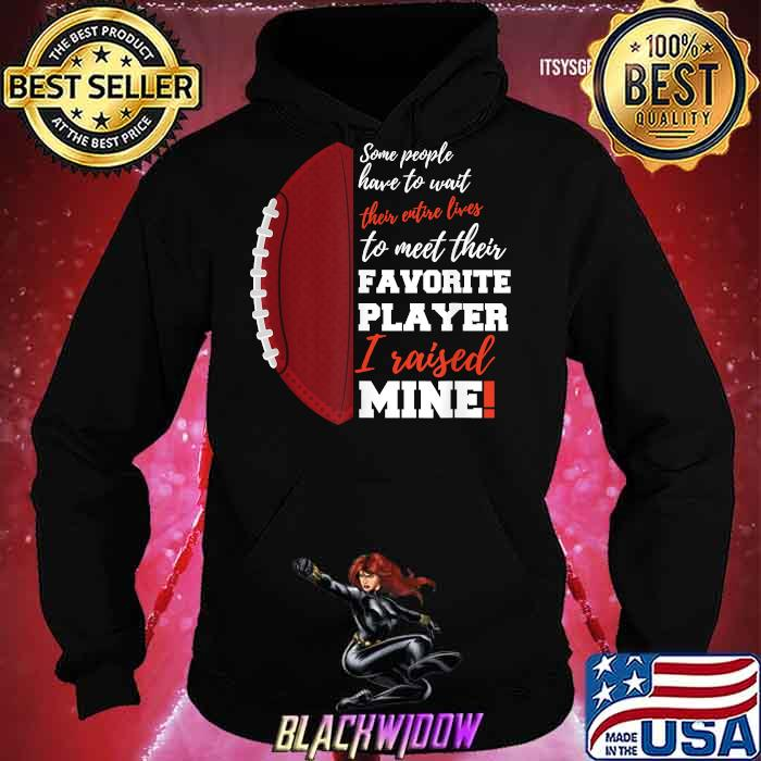 Some People Have To Wait Their Favorite Player I Raised Mine Entire Lives Football Shirt Hoodie