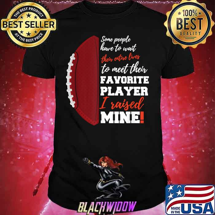 Some People Have To Wait Their Favorite Player I Raised Mine Entire Lives Football Shirt